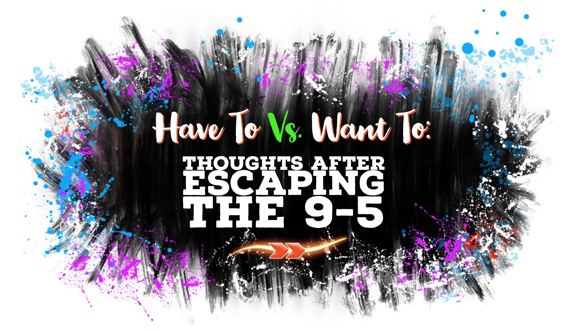 Have To Vs. Want To: Thoughts After Escaping the 9-5