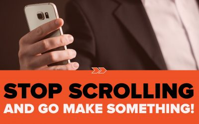 Stop Scrolling and Go Make Something!