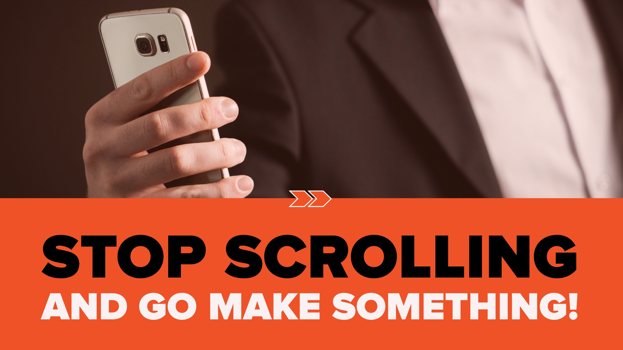 Stop Scrolling and Go Make Something