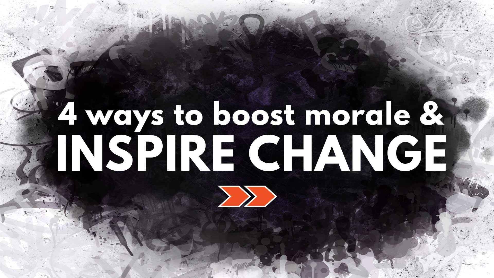 4 Ways to Improve Morale & Inspire Change